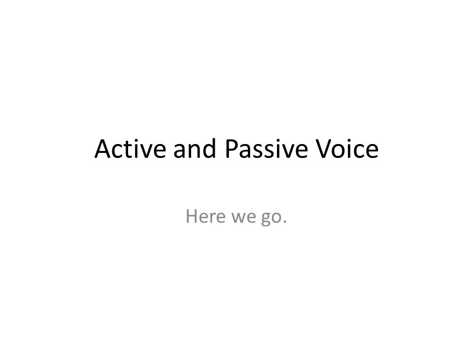 Active and Passive Voice Here we go.