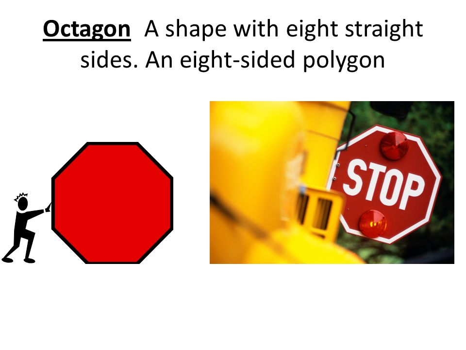 Octagon A shape with eight straight sides. An eight-sided polygon