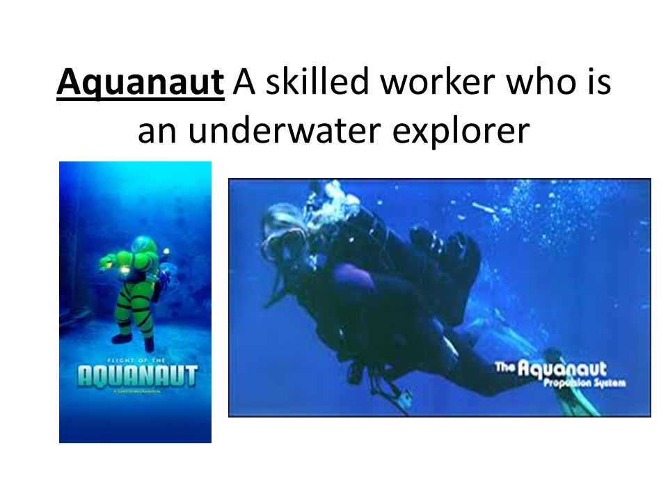 Aquanaut A skilled worker who is an underwater explorer