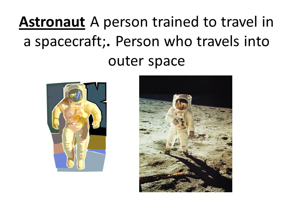 Astronaut A person trained to travel in a spacecraft;. Person who travels into outer space
