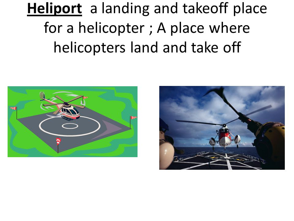 Heliport a landing and takeoff place for a helicopter ; A place where helicopters land and take off