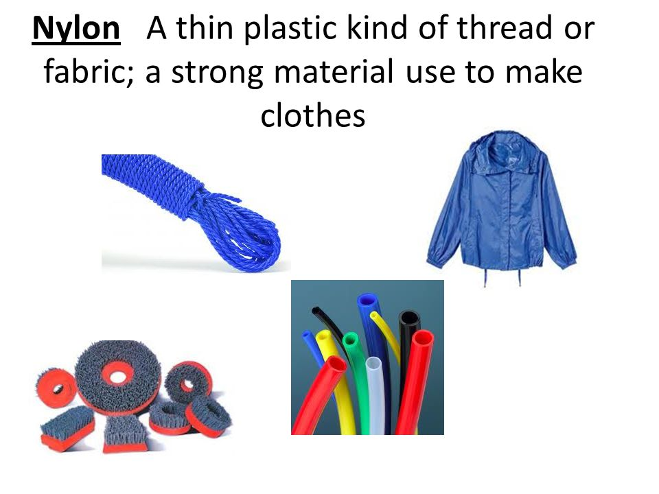 Nylon A thin plastic kind of thread or fabric; a strong material use to make clothes