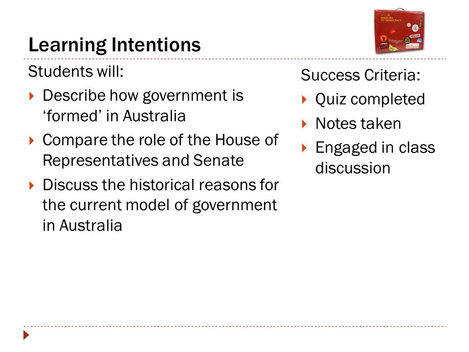 Learning Intentions Students will:  Describe how government is 'formed' in Australia  Compare the role of the House of Representatives and Senate  Discuss the historical reasons for the current model of government in Australia Success Criteria:  Quiz completed  Notes taken  Engaged in class discussion