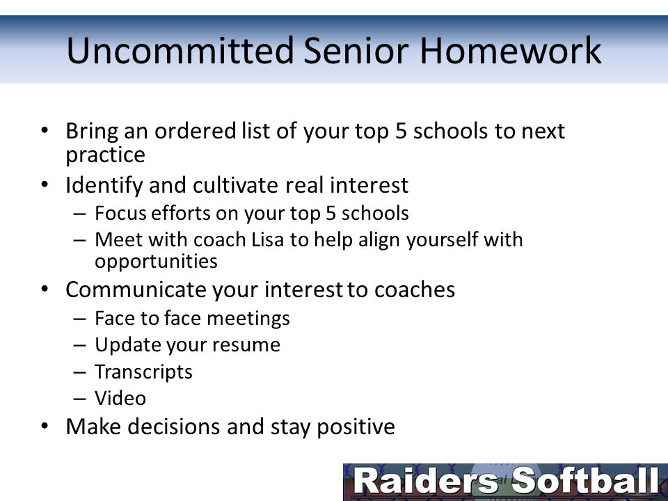 Uncommitted Senior Homework Bring an ordered list of your top 5 schools to next practice Identify and cultivate real interest – Focus efforts on your top 5 schools – Meet with coach Lisa to help align yourself with opportunities Communicate your interest to coaches – Face to face meetings – Update your resume – Transcripts – Video Make decisions and stay positive