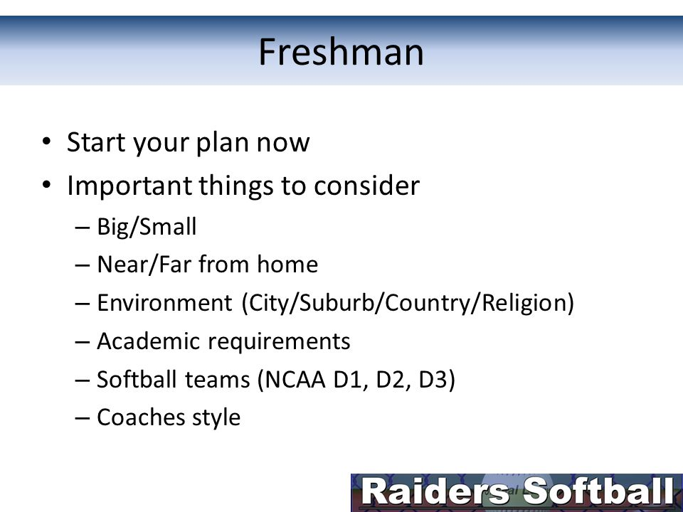 Freshman Start your plan now Important things to consider – Big/Small – Near/Far from home – Environment (City/Suburb/Country/Religion) – Academic requirements – Softball teams (NCAA D1, D2, D3) – Coaches style