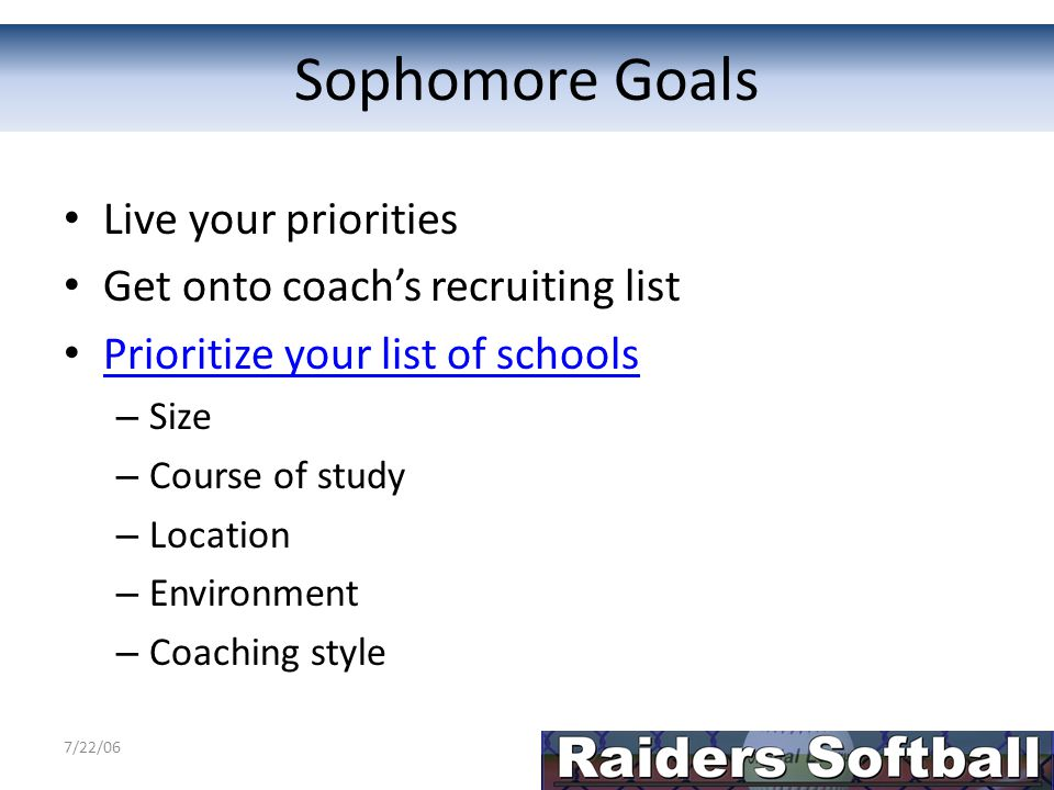 Sophomore Homework Bring a list of 10 schools that interest you to practice next week – Academic requirements – Softball fit (coach, division) – List of priorities to reach your goal Christmas break – Prepare your information Athletic Resume Intro email – Write to at least 5 coaches – Pick games for spring visits – Find schedules for summer camps at schools on your list – Identify college showcases