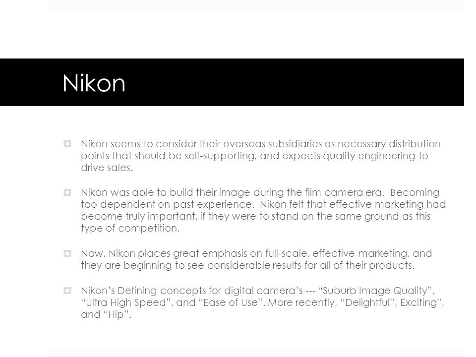 Nikon  Nikon seems to consider their overseas subsidiaries as necessary distribution points that should be self-supporting, and expects quality engin