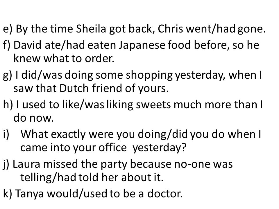 e) By the time Sheila got back, Chris went/had gone.