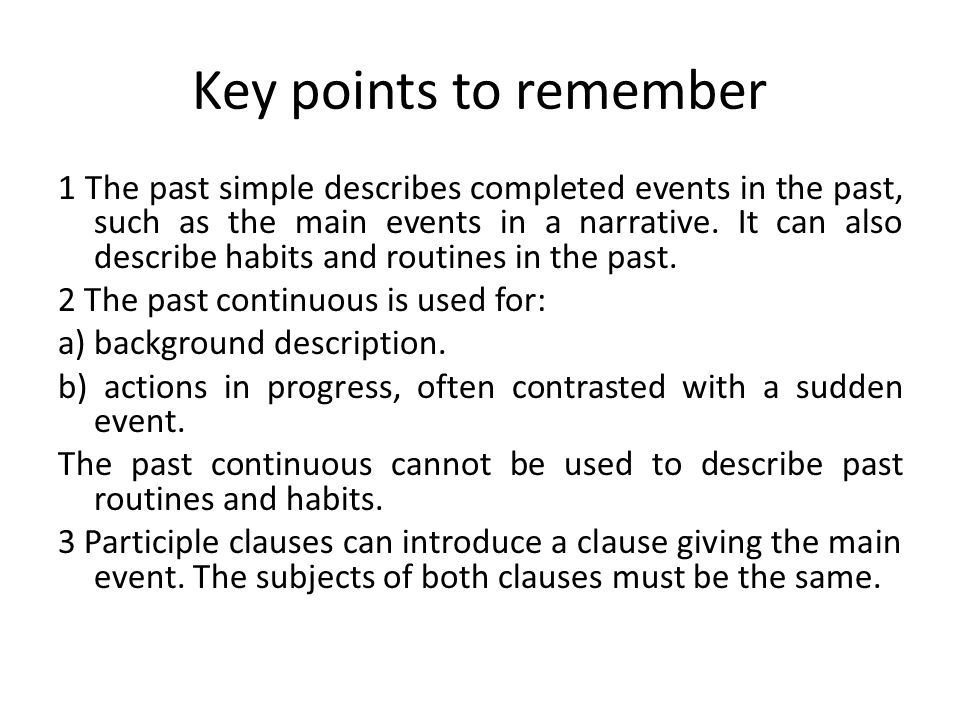 Key points to remember 1 The past simple describes completed events in the past, such as the main events in a narrative.