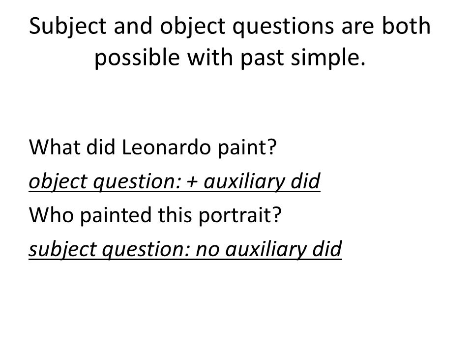 Subject and object questions are both possible with past simple.