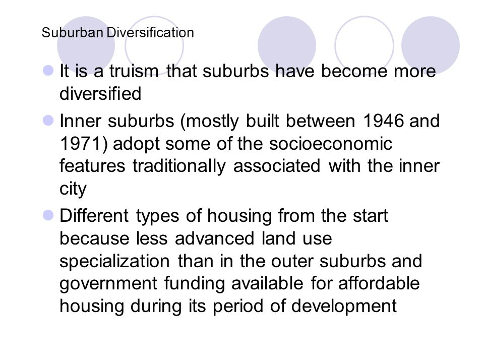 Suburban Diversification It is a truism that suburbs have become more diversified Inner suburbs (mostly built between 1946 and 1971) adopt some of the socioeconomic features traditionally associated with the inner city Different types of housing from the start because less advanced land use specialization than in the outer suburbs and government funding available for affordable housing during its period of development