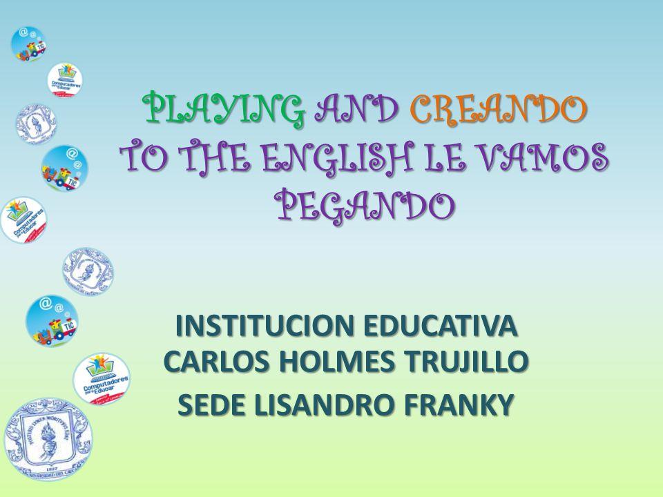 PLAYING AND CREANDO TO THE ENGLISH LE VAMOS PEGANDO INSTITUCION EDUCATIVA CARLOS HOLMES TRUJILLO SEDE LISANDRO FRANKY