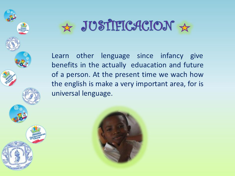 Learn other lenguage since infancy give benefits in the actually eduacation and future of a person.