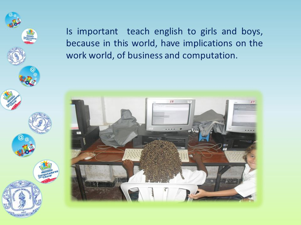 Is important teach english to girls and boys, because in this world, have implications on the work world, of business and computation.