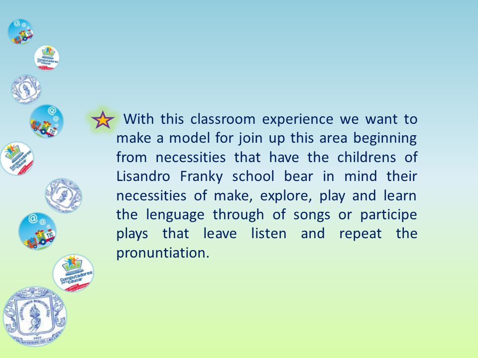 With this classroom experience we want to make a model for join up this area beginning from necessities that have the childrens of Lisandro Franky school bear in mind their necessities of make, explore, play and learn the lenguage through of songs or participe plays that leave listen and repeat the pronuntiation.