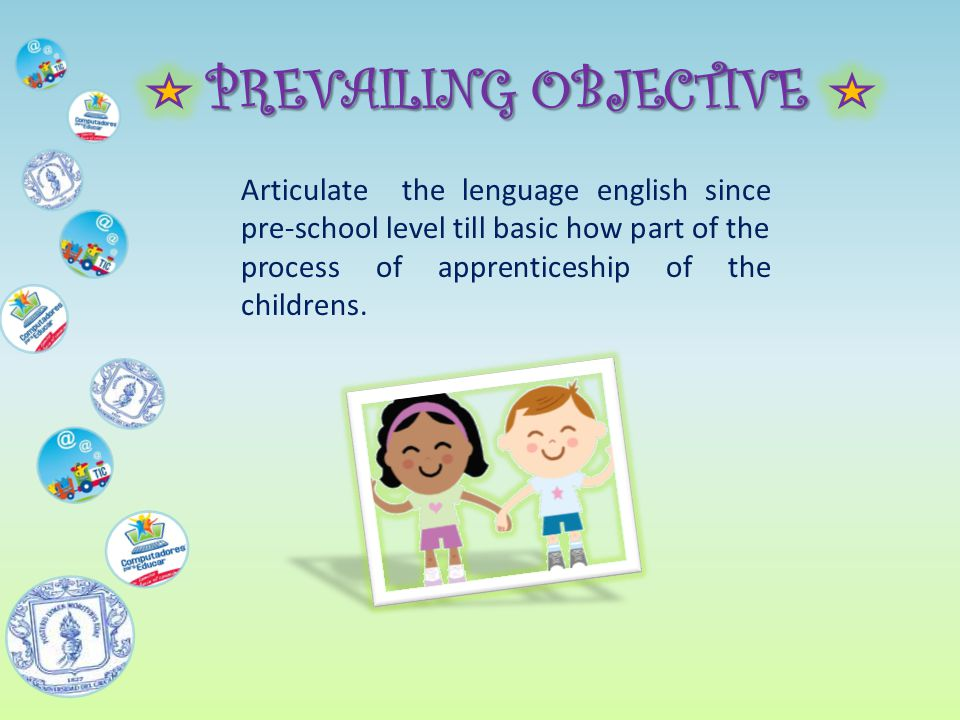 PREVAILING OBJECTIVE Articulate the lenguage english since pre-school level till basic how part of the process of apprenticeship of the childrens.