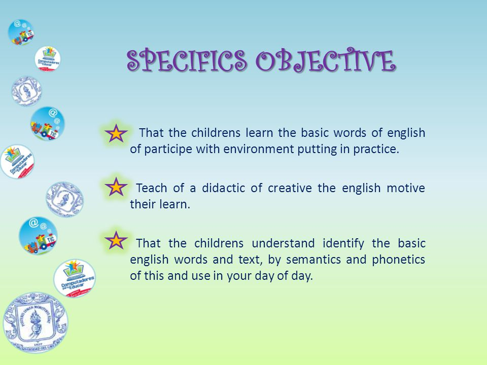 SPECIFICS OBJECTIVE That the childrens learn the basic words of english of participe with environment putting in practice.