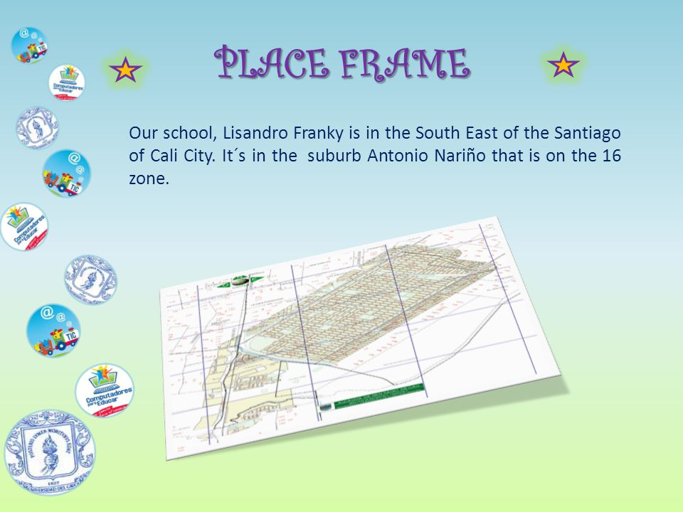 PLACE FRAME Our school, Lisandro Franky is in the South East of the Santiago of Cali City.