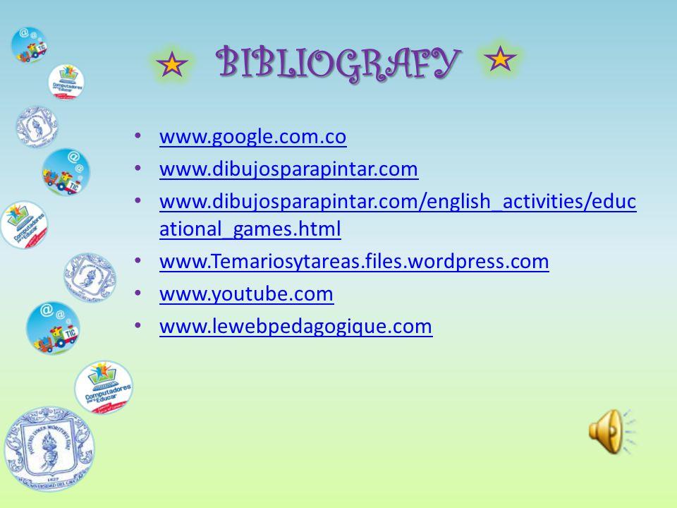 BIBLIOGRAFY www.google.com.co www.dibujosparapintar.com www.dibujosparapintar.com/english_activities/educ ational_games.html www.dibujosparapintar.com/english_activities/educ ational_games.html www.Temariosytareas.files.wordpress.com www.youtube.com www.lewebpedagogique.com