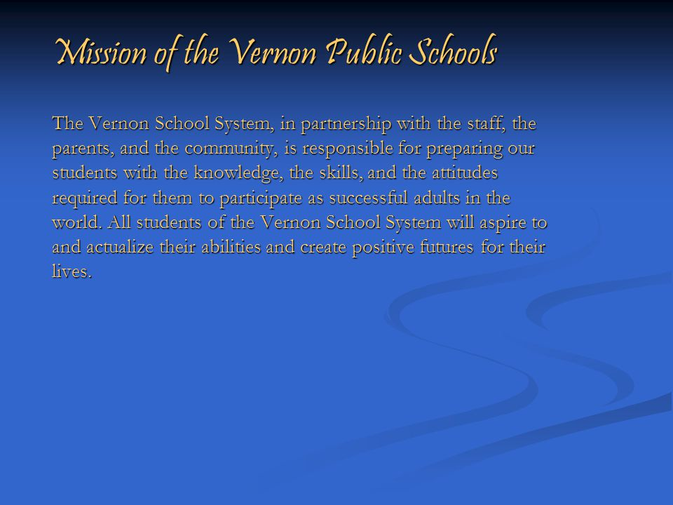 Mission of the Vernon Public Schools The Vernon School System, in partnership with the staff, the parents, and the community, is responsible for preparing our students with the knowledge, the skills, and the attitudes required for them to participate as successful adults in the world.