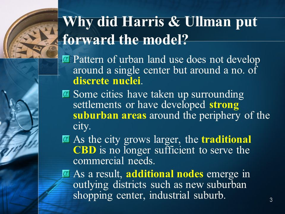 3 Why did Harris & Ullman put forward the model? Pattern of urban land use does not develop around a single center but around a no. of discrete nuclei