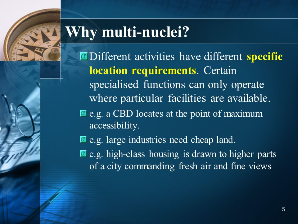 5 Why multi-nuclei? Different activities have different specific location requirements. Certain specialised functions can only operate where particula