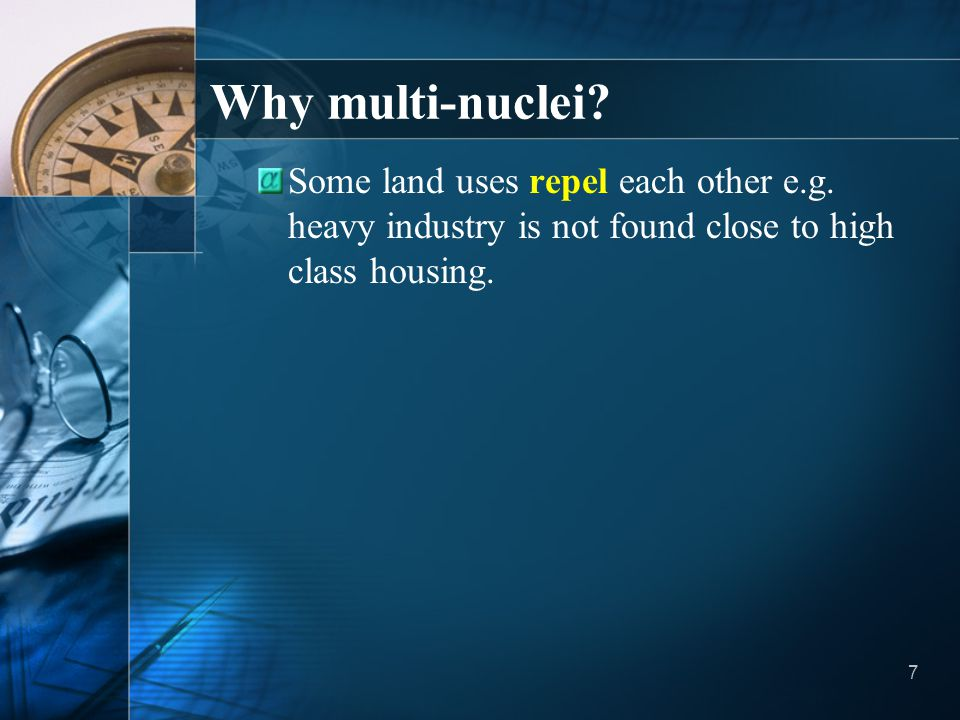 7 Why multi-nuclei? Some land uses repel each other e.g. heavy industry is not found close to high class housing.