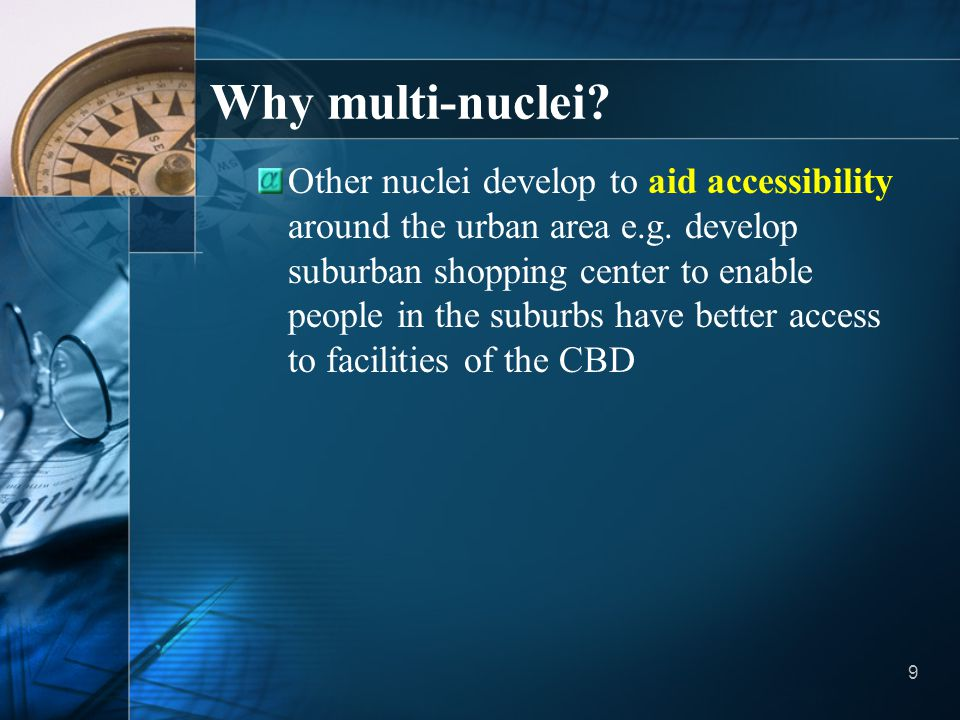 9 Why multi-nuclei? Other nuclei develop to aid accessibility around the urban area e.g. develop suburban shopping center to enable people in the subu