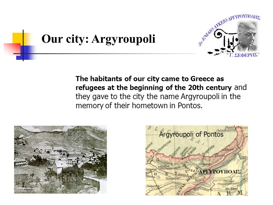 Our city: Argyroupoli The habitants of our city came to Greece as refugees at the beginning of the 20th century and they gave to the city the name Argyroupoli in the memory of their hometown in Pontos.