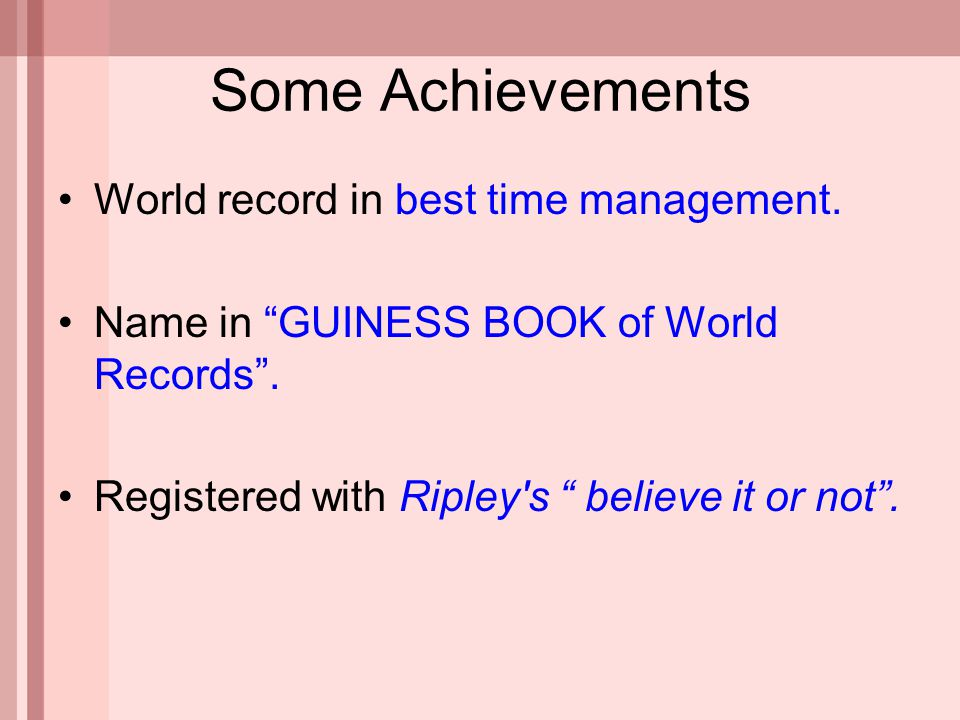 "Some Achievements World record in best time management. Name in ""GUINESS BOOK of World Records"". Registered with Ripley's "" believe it or not""."