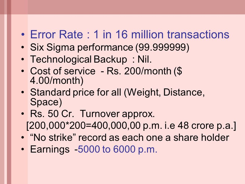 Error Rate : 1 in 16 million transactions Six Sigma performance (99.999999) Technological Backup : Nil. Cost of service - Rs. 200/month ($ 4.00/month)
