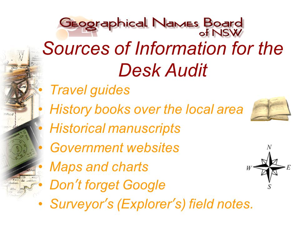 Sources of Information for the Desk Audit Travel guides History books over the local area Historical manuscripts Government websites Maps and charts Don't forget Google Surveyor's (Explorer's) field notes.