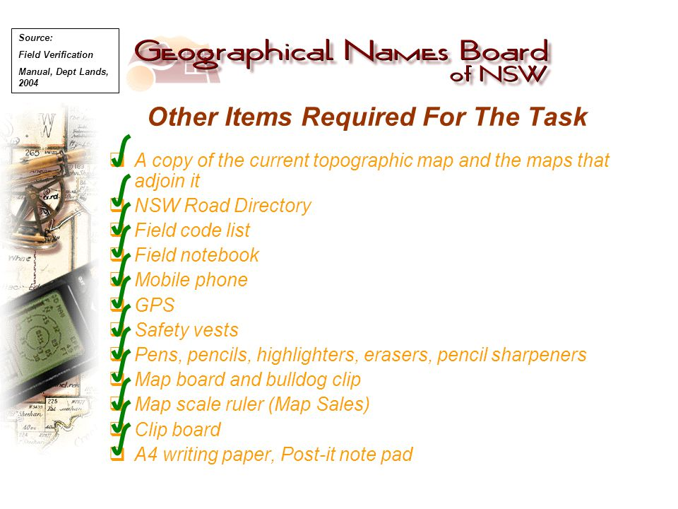 Other Items Required For The Task  A copy of the current topographic map and the maps that adjoin it  NSW Road Directory  Field code list  Field n