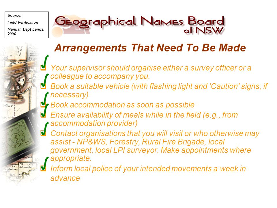 Arrangements That Need To Be Made  Your supervisor should organise either a survey officer or a colleague to accompany you.