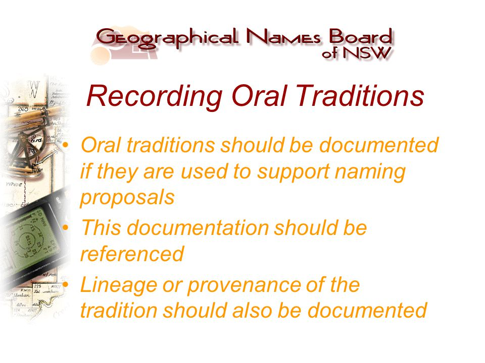 Recording Oral Traditions Oral traditions should be documented if they are used to support naming proposals This documentation should be referenced Lineage or provenance of the tradition should also be documented