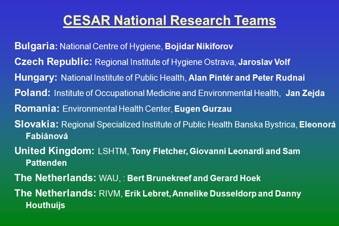 CESAR National Research Teams Bulgaria : National Centre of Hygiene, Bojidar Nikiforov Czech Republic: Regional Institute of Hygiene Ostrava, Jaroslav Volf Hungary: National Institute of Public Health, Alan Pintér and Peter Rudnai Poland: Institute of Occupational Medicine and Environmental Health, Jan Zejda Romania: Environmental Health Center, Eugen Gurzau Slovakia: Regional Specialized Institute of Public Health Banska Bystrica, Eleonorá Fabiánová United Kingdom: LSHTM, Tony Fletcher, Giovanni Leonardi and Sam Pattenden The Netherlands: WAU, : Bert Brunekreef and Gerard Hoek The Netherlands: RIVM, Erik Lebret, Annelike Dusseldorp and Danny Houthuijs