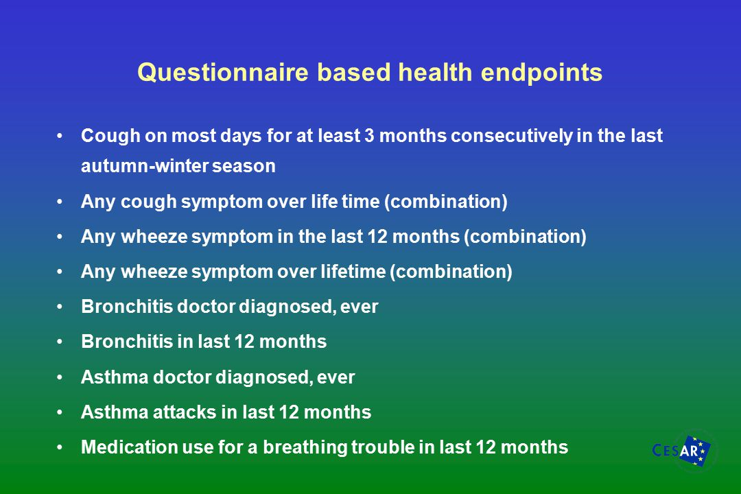 Questionnaire based health endpoints Cough on most days for at least 3 months consecutively in the last autumn-winter season Any cough symptom over life time (combination) Any wheeze symptom in the last 12 months (combination) Any wheeze symptom over lifetime (combination) Bronchitis doctor diagnosed, ever Bronchitis in last 12 months Asthma doctor diagnosed, ever Asthma attacks in last 12 months Medication use for a breathing trouble in last 12 months