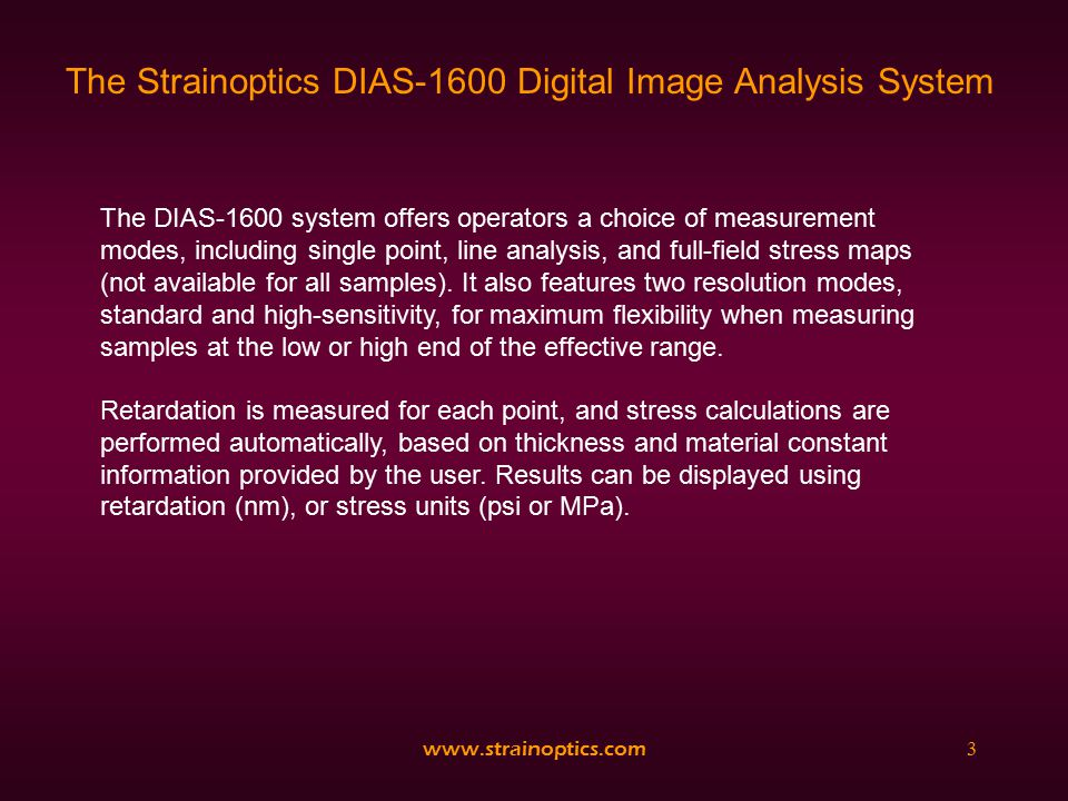 www.strainoptics.com4 The Strainoptics DIAS-1600 Digital Image Analysis System Digital Image Analysis offers a high degree of accuracy and resolution, but has a limited range of measurement (<280 nm).