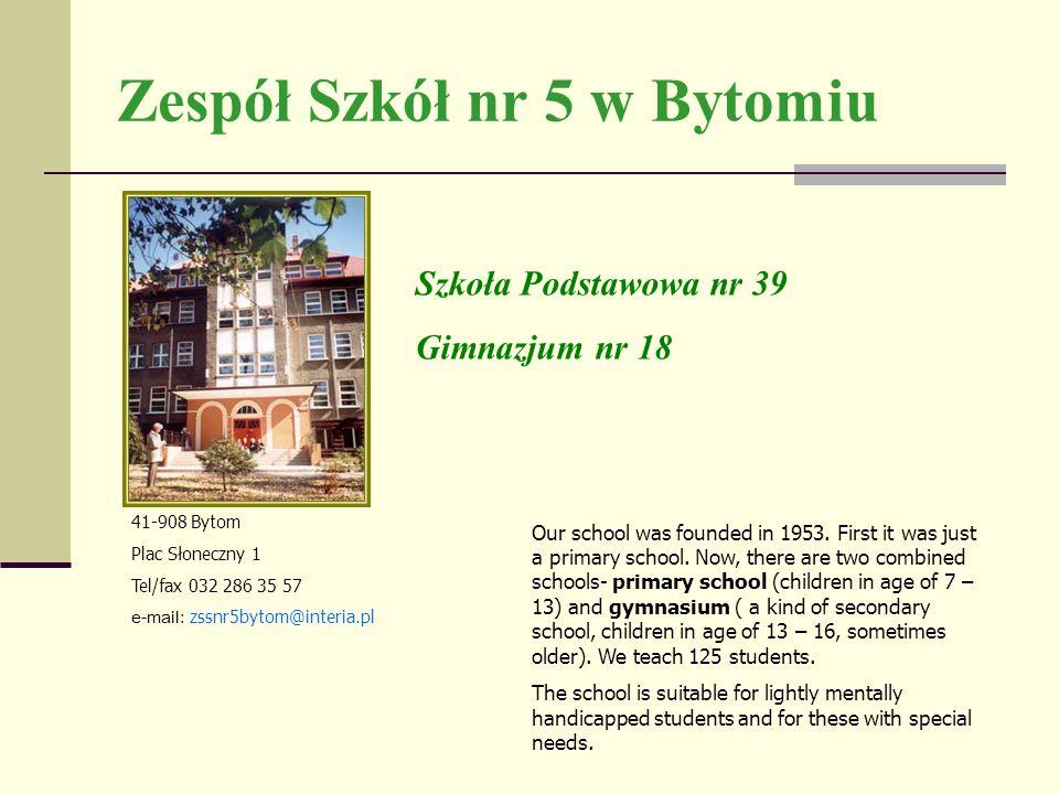Zespół Szkół nr 5 w Bytomiu 41-908 Bytom Plac Słoneczny 1 Tel/fax 032 286 35 57 e-mail: zssnr5bytom@interia.pl Szkoła Podstawowa nr 39 Gimnazjum nr 18