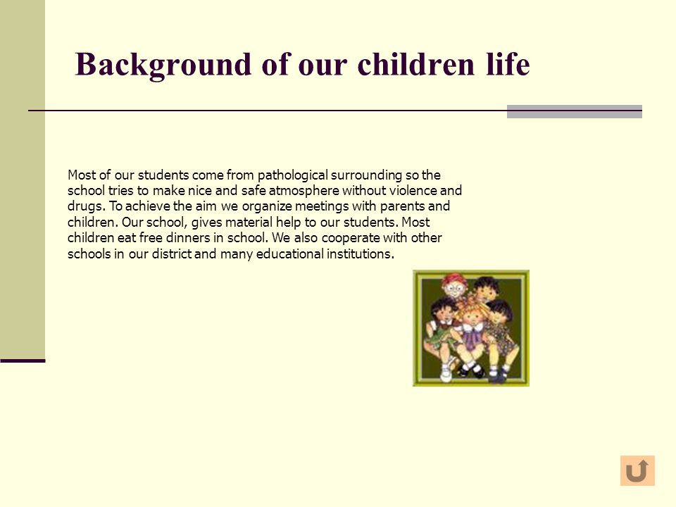 Background of our children life Most of our students come from pathological surrounding so the school tries to make nice and safe atmosphere without violence and drugs.