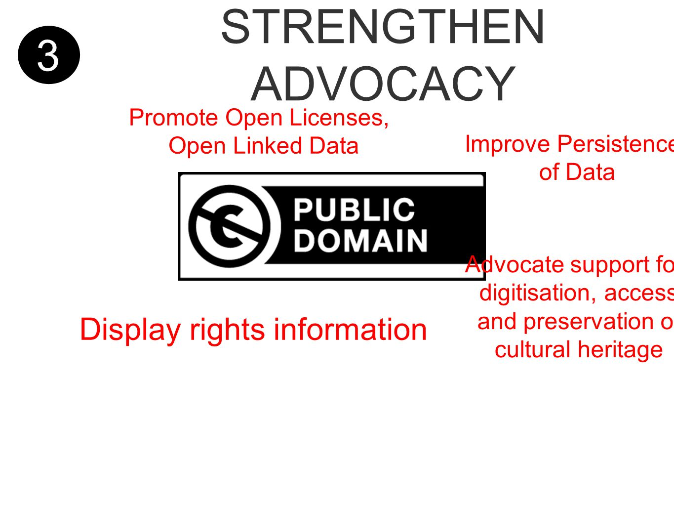 3 STRENGTHEN ADVOCACY Improve Persistence of Data Display rights information Promote Open Licenses, Open Linked Data Advocate support for digitisation, access and preservation of cultural heritage