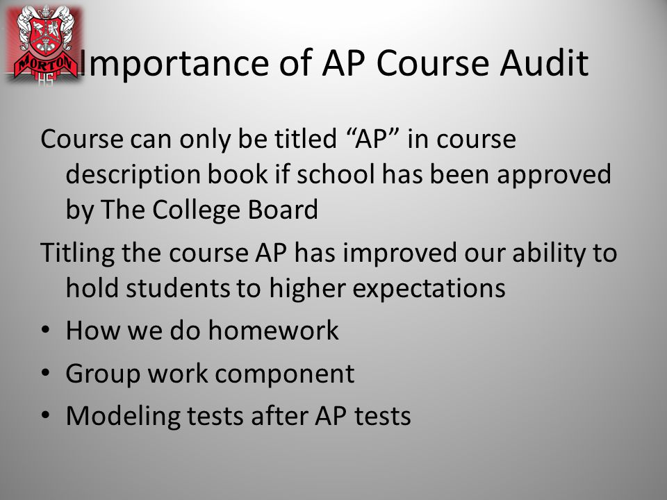 Importance of AP Course Audit Course can only be titled AP in course description book if school has been approved by The College Board Titling the course AP has improved our ability to hold students to higher expectations How we do homework Group work component Modeling tests after AP tests