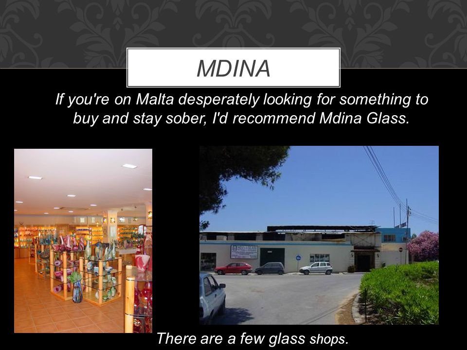MDINA If you're on Malta desperately looking for something to buy and stay sober, I'd recommend Mdina Glass. There are a few glass shops.