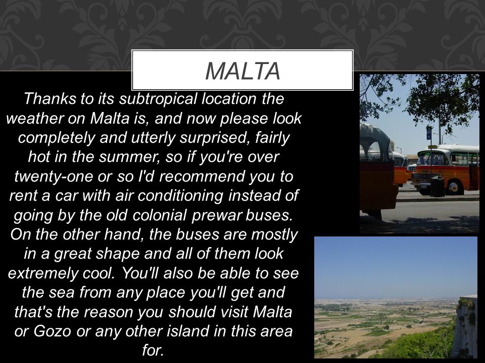 MALTA Thanks to its subtropical location the weather on Malta is, and now please look completely and utterly surprised, fairly hot in the summer, so i