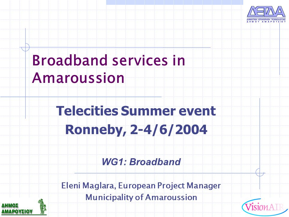 Broadband services in Amaroussion WG1: Broadband Eleni Maglara, European Project Manager Municipality of Amaroussion Telecities Summer event Ronneby,