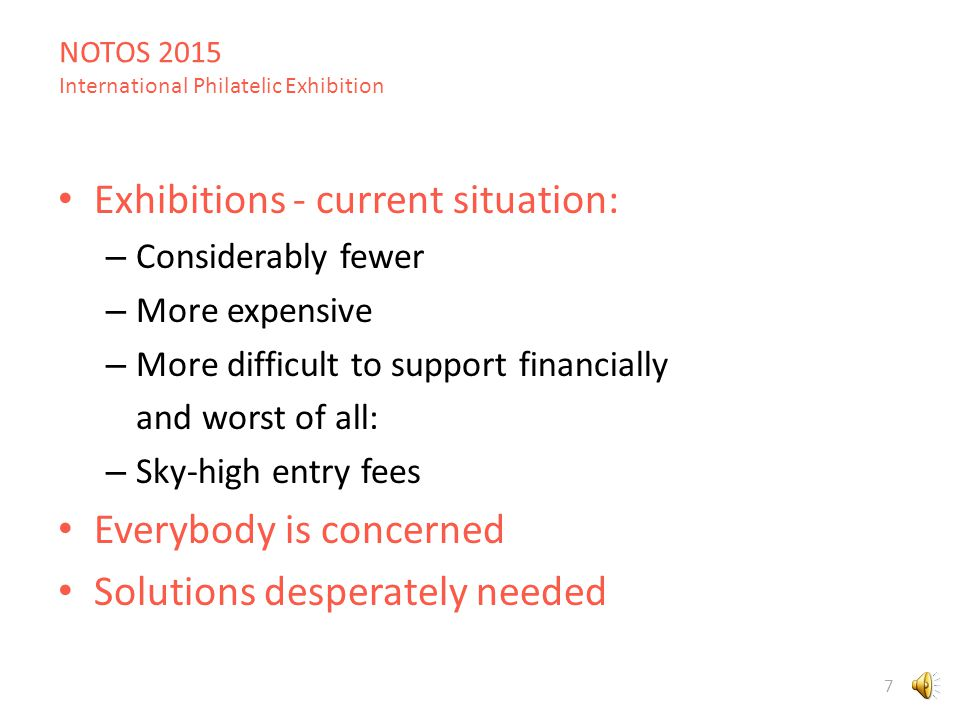 NOTOS 2015 International Philatelic Exhibition 7 Exhibitions - current situation: – Considerably fewer – More expensive – More difficult to support financially and worst of all: – Sky-high entry fees Everybody is concerned Solutions desperately needed