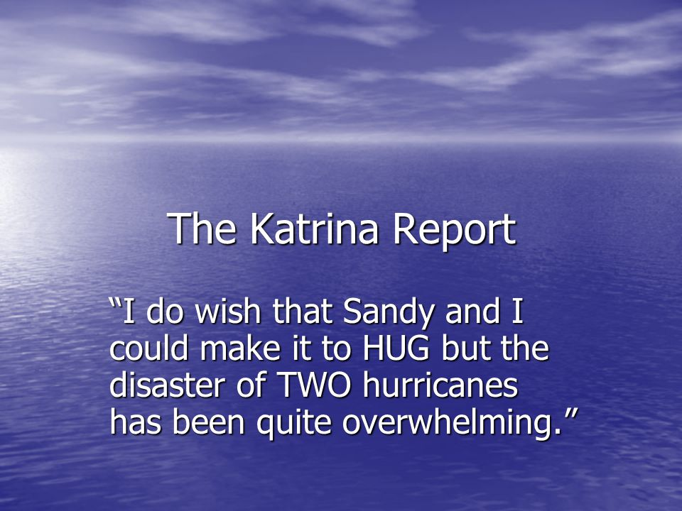 The Katrina Report I do wish that Sandy and I could make it to HUG but the disaster of TWO hurricanes has been quite overwhelming.