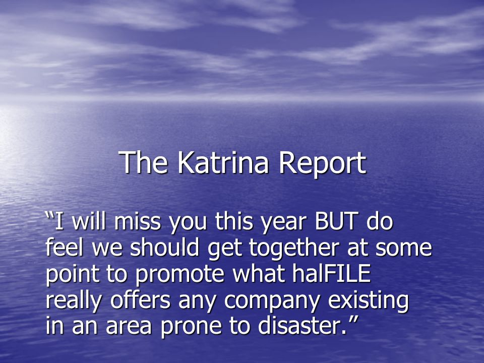 """The Katrina Report """"I will miss you this year BUT do feel we should get together at some point to promote what halFILE really offers any company exist"""