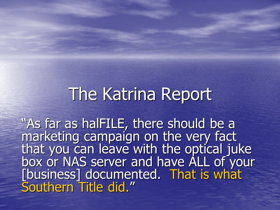 The Katrina Report As far as halFILE, there should be a marketing campaign on the very fact that you can leave with the optical juke box or NAS server and have ALL of your [business] documented.
