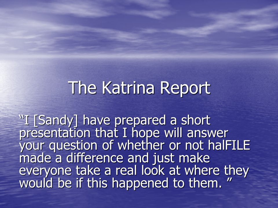 The Katrina Report I [Sandy] have prepared a short presentation that I hope will answer your question of whether or not halFILE made a difference and just make everyone take a real look at where they would be if this happened to them.